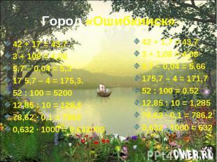 Город «Ошибкинск» 42 + 17 = 43,73 + 108 = 4,085,7 – 0,04 = 5,3 17 5,7 – 4 = 175,