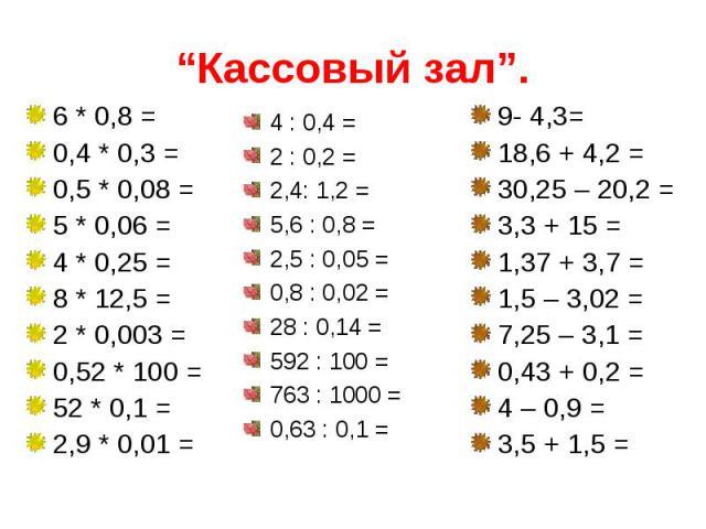 """""""Кассовый зал"""". 6 * 0,8 =0,4 * 0,3 =0,5 * 0,08 =5 * 0,06 =4 * 0,25 =8 * 12,5 =2 * 0,003 =0,52 * 100 =52 * 0,1 =2,9 * 0,01 = 4 : 0,4 =2 : 0,2 =2,4: 1,2 =5,6 : 0,8 =2,5 : 0,05 =0,8 : 0,02 =28 : 0,14 =592 : 100 =763 : 1000 =0,63 : 0,1 = 9- 4,3= 18,6 + …"""