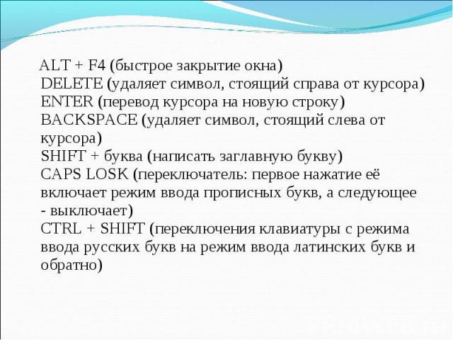 ALT + F4 (быстрое закрытие окна)DELETE (удаляет символ, стоящий справа от курсора)ENTER (перевод курсора на новую строку)BACKSPACE (удаляет символ, стоящий слева от курсора)SHIFT + буква (написать заглавную букву)CAPS LOSK (переключатель: первое наж…