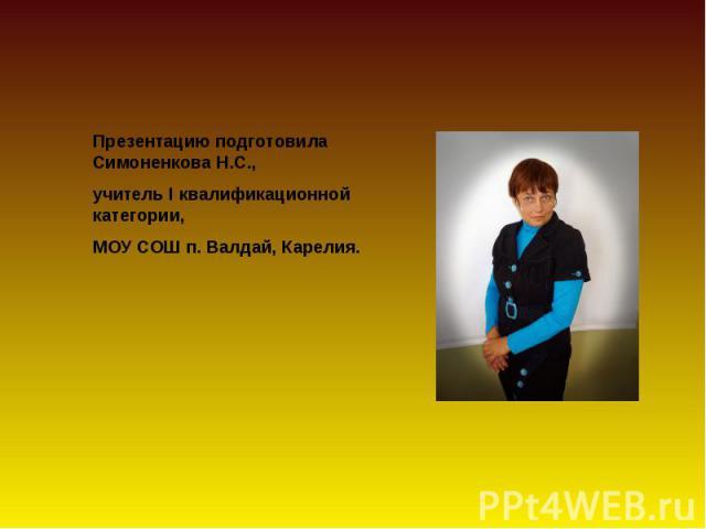 Презентацию подготовила Симоненкова Н.С., учитель I квалификационной категории,МОУ СОШ п. Валдай, Карелия.