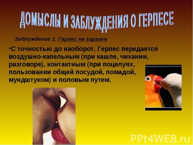 ДОМЫСЛЫ И ЗАБЛУЖДЕНИЯ О ГЕРПЕСЕ С точностью до наоборот. Герпес передается воздушно-капельным (при кашле, чихании, разговоре), контактным (при поцелуях, пользовании общей посудой, помадой, мундштуком) и половым путем.