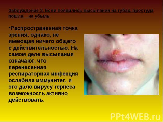 Заблуждение 3. Если появились высыпания на губах, простуда пошла на убыль Распространенная точка зрения, однако, не имеющая ничего общего с действительностью. На самом деле высыпания означают, что перенесенная респираторная инфекция ослабила иммунит…
