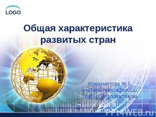 Общая характеристика развитых стран Кожахметова Ж.Б. учитель географии сш.№40 г.