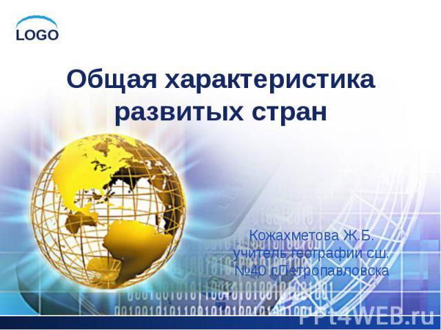 Общая характеристика развитых стран Кожахметова Ж.Б. учитель географии сш.№40 г.Петропавловска