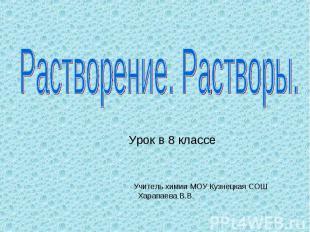 Растворение. Растворы Урок в 8 классе Учитель химии МОУ Кузнецкая СОШ Харапаева