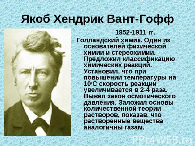 Якоб Хендрик Вант-Гофф 1852-1911 гг.Голландский химик. Один из основателей физической химии и стереохимии. Предложил классификацию химических реакций. Установил, что при повышении температуры на 10оС скорость реакции увеличивается в 2-4 раза. Вывел …