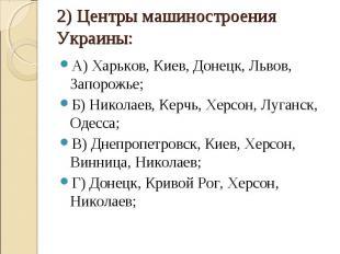 2) Центры машиностроения Украины: А) Харьков, Киев, Донецк, Львов, Запорожье;Б)