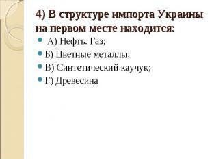4) В структуре импорта Украины на первом месте находится: А) Нефть. Газ;Б) Цветн