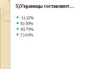А) 22% Б) 50% В) 73% Г) 63% 5)Украинцы составляют…