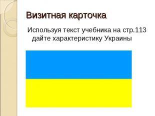 Используя текст учебника на стр.113 дайте характеристику Украины