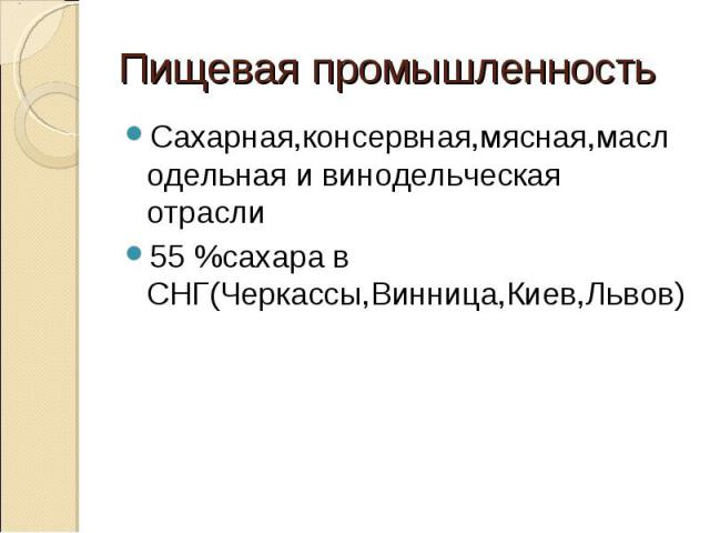 Сахарная,консервная,мясная,маслодельная и винодельческая отрасли55 %сахара в СНГ(Черкассы,Винница,Киев,Львов)