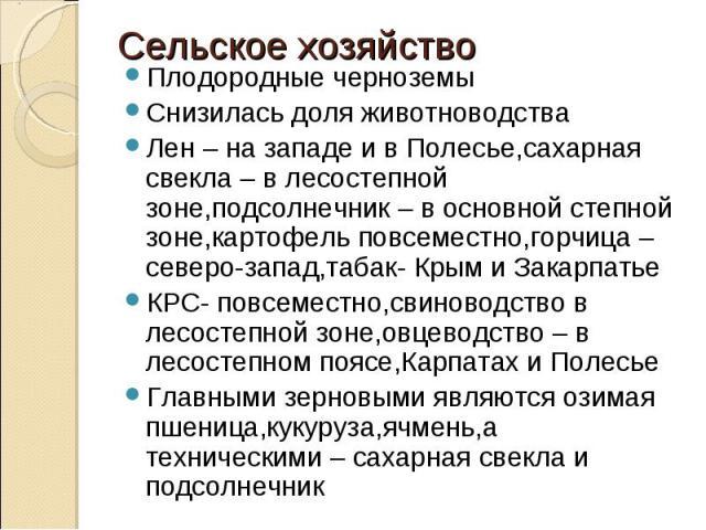 Плодородные черноземыСнизилась доля животноводстваЛен – на западе и в Полесье,сахарная свекла – в лесостепной зоне,подсолнечник – в основной степной зоне,картофель повсеместно,горчица – северо-запад,табак- Крым и ЗакарпатьеКРС- повсеместно,свиноводс…