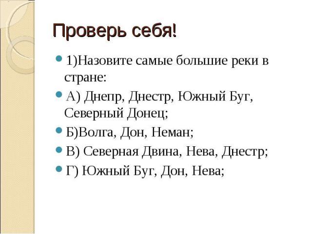 1)Назовите самые большие реки в стране: А) Днепр, Днестр, Южный Буг, Северный Донец;Б)Волга, Дон, Неман;В) Северная Двина, Нева, Днестр;Г) Южный Буг, Дон, Нева;