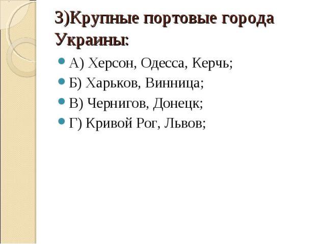 3)Крупные портовые города Украины: А) Херсон, Одесса, Керчь;Б) Харьков, Винница;В) Чернигов, Донецк;Г) Кривой Рог, Львов;