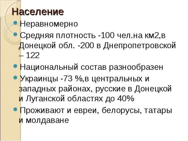 НеравномерноСредняя плотность -100 чел.на км2,в Донецкой обл. -200 в Днепропетровской – 122Национальный состав разнообразенУкраинцы -73 %,в центральных и западных районах, русские в Донецкой и Луганской областях до 40%Проживают и евреи, белорусы, та…