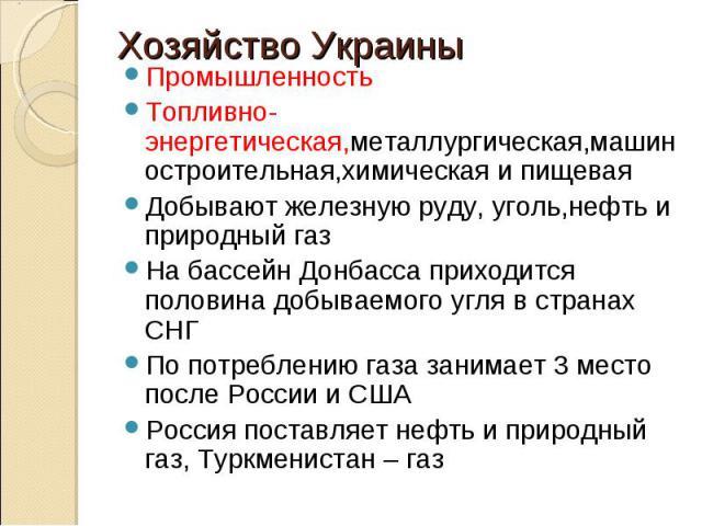 ПромышленностьТопливно-энергетическая,металлургическая,машиностроительная,химическая и пищеваяДобывают железную руду, уголь,нефть и природный газНа бассейн Донбасса приходится половина добываемого угля в странах СНГПо потреблению газа занимает 3 мес…