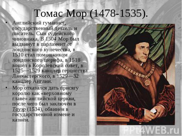 Английский гуманист, государственный деятель и писатель. Сын судейского чиновника. В 1504 Мор был выдвинут в парламент от лондонского купечества, в 1510 стал помощником лондонского шерифа, в 1518 вошёл в Королевский совет, в 1525—1529 канцлер герцог…