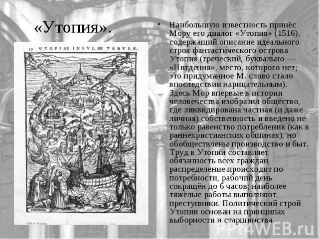 «Утопия». Наибольшую известность принёс Мору его диалог «Утопия» (1516), содержащий описание идеального строя фантастического острова Утопия (греческий, буквально — «Нигдения», место, которого нет; это придуманное М. слово стало впоследствии нарицат…