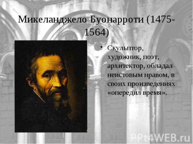Микеланджело Буонарроти (1475-1564)Скульптор, художник, поэт, архитектор, обладал неистовым нравом, в своих произведениях «опередил время».
