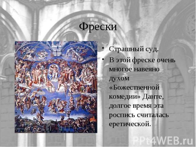 ФрескиСтрашный суд.В этой фреске очень многое навеяно духом «Божественной комедии» Данте, долгое время эта роспись считалась еретической.