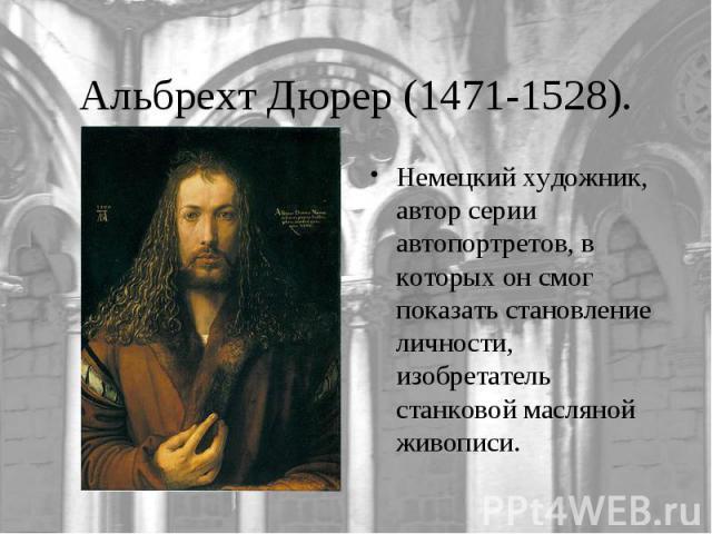 Альбрехт Дюрер (1471-1528).Немецкий художник, автор серии автопортретов, в которых он смог показать становление личности, изобретатель станковой масляной живописи.