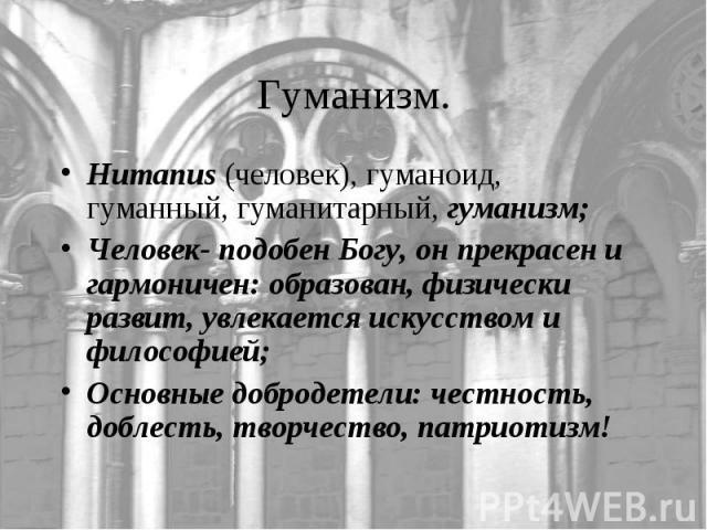 Humanus (человек), гуманоид, гуманный, гуманитарный, гуманизм;Человек- подобен Богу, он прекрасен и гармоничен: образован, физически развит, увлекается искусством и философией;Основные добродетели: честность, доблесть, творчество, патриотизм!