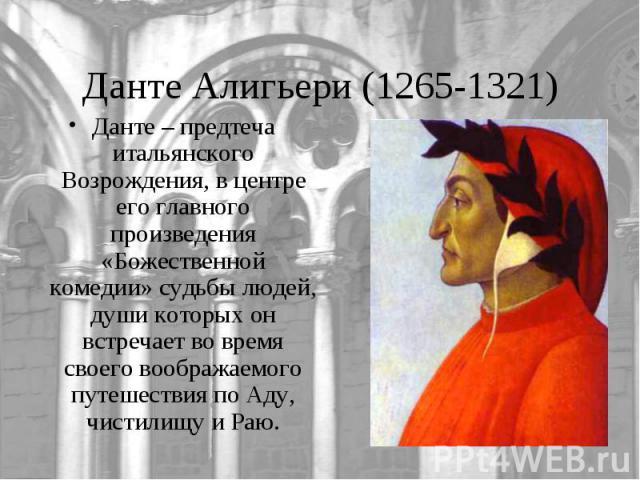 Данте Алигьери (1265-1321)Данте – предтеча итальянского Возрождения, в центре его главного произведения «Божественной комедии» судьбы людей, души которых он встречает во время своего воображаемого путешествия по Аду, чистилищу и Раю.