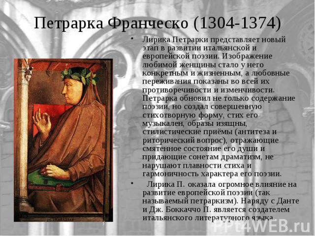 Лирика Петрарки представляет новый этап в развитии итальянской и европейской поэзии. Изображение любимой женщины стало у него конкретным и жизненным, а любовные переживания показаны во всей их противоречивости и изменчивости. Петрарка обновил не тол…
