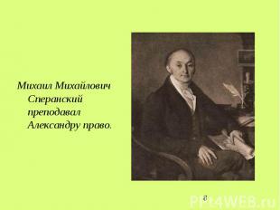 Михаил Михайлович Сперанский преподавал Александру право.