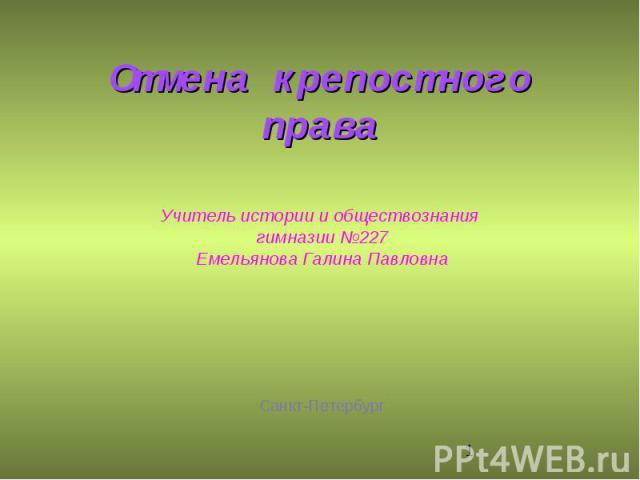 Отмена крепостного права Учитель истории и обществознания гимназии №227Емельянова Галина ПавловнаСанкт-Петербург