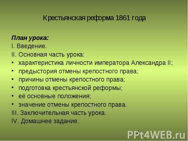 План урока:I. Введение.II. Основная часть урока:характеристика личности императора Александра II; предыстория отмены крепостного права;причины отмены крепостного права; подготовка крестьянской реформы; её основные положения; значение отмены крепостн…