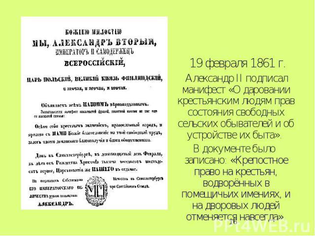 19 февраля 1861 г. Александр II подписал манифест «О даровании крестьянским людям прав состояния свободных сельских обывателей и об устройстве их быта». В документе было записано: «Крепостное право на крестьян, водворённых в помещичьих имениях, и на…