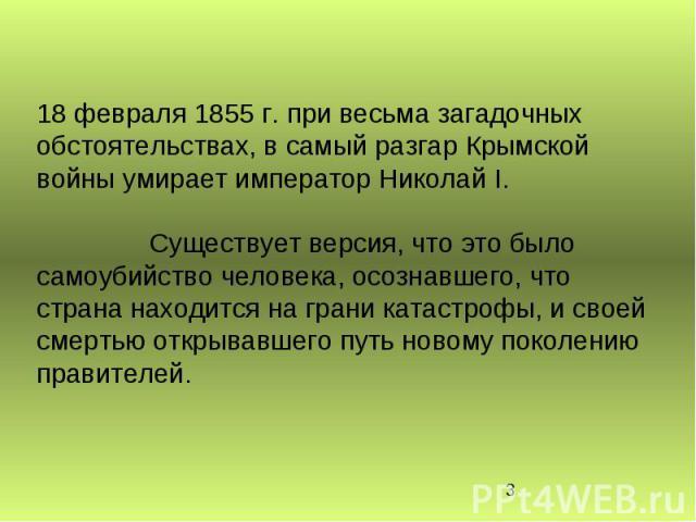 18 февраля 1855 г. при весьма загадочных обстоятельствах, в самый разгар Крымской войны умирает император Николай I. Существует версия, что это было самоубийство человека, осознавшего, что страна находится на грани катастрофы, и своей смертью открыв…