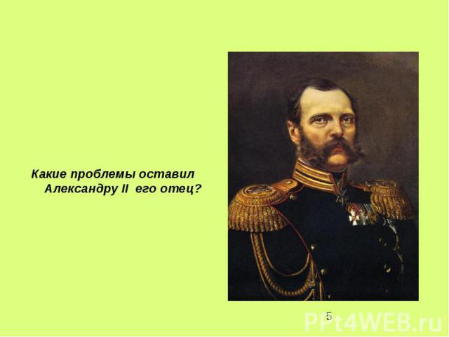 Какие проблемы оставил Александру II его отец?