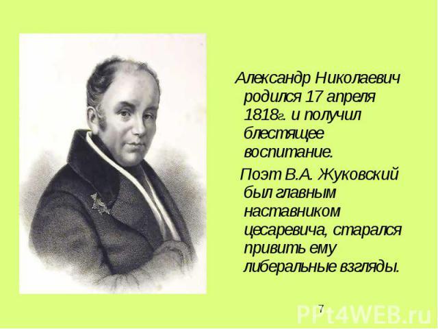 Александр Николаевич родился 17 апреля 1818г. и получил блестящее воспитание. Поэт В.А. Жуковский был главным наставником цесаревича, старался привить ему либеральные взгляды.