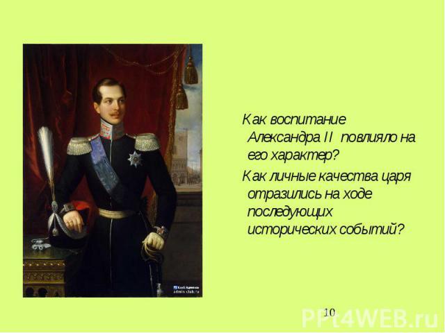 Как воспитание Александра II повлияло на его характер? Как личные качества царя отразились на ходе последующих исторических событий?