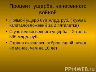 Процент ущерба, нанесенного войной Прямой ущерб 679 млрд. руб. ( сумма капиталов