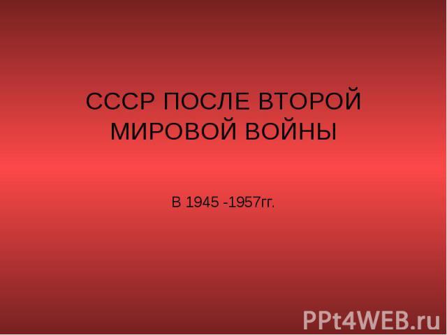СССР после второй мировой войны в 1945 - 1957гг