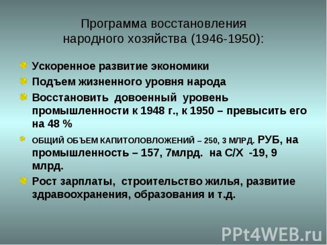Программа восстановлениянародного хозяйства (1946-1950): Ускоренное развитие экономикиПодъем жизненного уровня народаВосстановить довоенный уровень промышленности к 1948 г., к 1950 – превысить его на 48 %ОБЩИЙ ОБЪЕМ КАПИТОЛОВЛОЖЕНИЙ – 250, 3 МЛРД. Р…