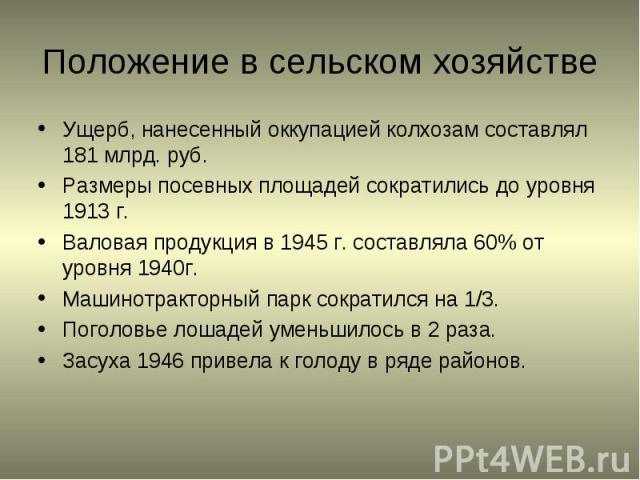 Ущерб, нанесенный оккупацией колхозам составлял 181 млрд. руб.Размеры посевных площадей сократились до уровня 1913 г.Валовая продукция в 1945 г. составляла 60% от уровня 1940г.Машинотракторный парк сократился на 1/3.Поголовье лошадей уменьшилось в 2…
