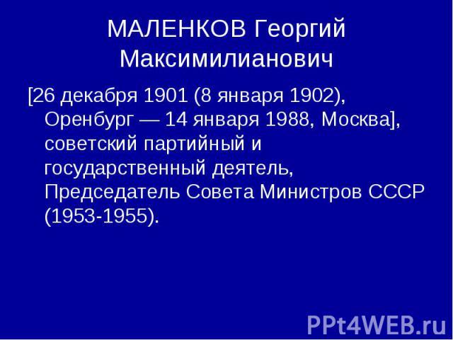 МАЛЕНКОВ Георгий Максимилианович [26 декабря 1901 (8 января 1902), Оренбург — 14 января 1988, Москва], советский партийный и государственный деятель, Председатель Совета Министров СССР (1953-1955).