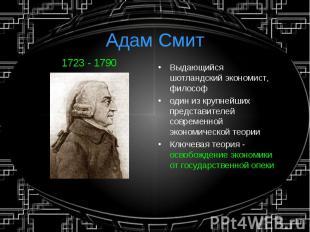 Адам Смит1723 - 1790 Выдающийся шотландский экономист, философодин из крупнейших