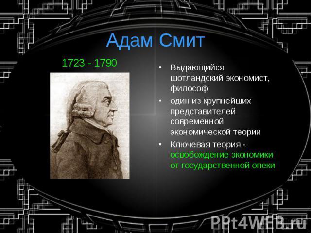 Адам Смит1723 - 1790 Выдающийся шотландский экономист, философодин из крупнейших представителей современной экономической теории Ключевая теория - освобождение экономики от государственной опеки