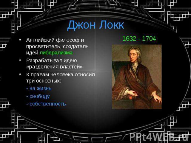Джон Локк Английский философ и просветитель, создатель идей либерализмаРазрабатывал идею «разделения властей»К правам человека относил три основных:- на жизнь- свободу- собственность