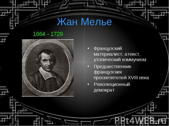 Жан Мелье1664 - 1729 Французский материалист, атеист, утопический коммунизмПредшественник французских просветителей XVIII векаРеволюционный демократ