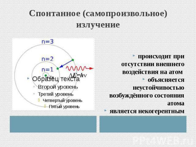 Спонтанное (самопроизвольное) излучение происходит при отсутствии внешнего воздействия на атом объясняется неустойчивостью возбуждённого состояния атомаявляется некогерентным