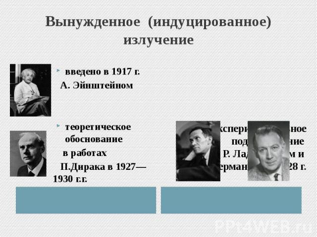 Вынужденное (индуцированное) излучение введено в 1917 г. А. Эйнштейномтеоретическое обоснование в работах П.Дирака в 1927—1930г.г. экспериментальное подтверждение Р. Ладенбургом и Г.Копферманном в 1928 г.