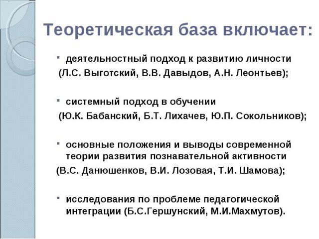 Теоретическая база включает: деятельностный подход к развитию личности (Л.С. Выготский, В.В. Давыдов, А.Н. Леонтьев); системный подход в обучении (Ю.К. Бабанский, Б.Т. Лихачев, Ю.П. Сокольников);основные положения и выводы современной теории развити…