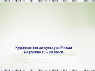 Художественная культура России на рубеже 19 – 20 веков