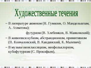 В литературе акмеизм (Н. Гумилев, О. Мандельштам, А. Ахматова);футуризм (В. Хлеб